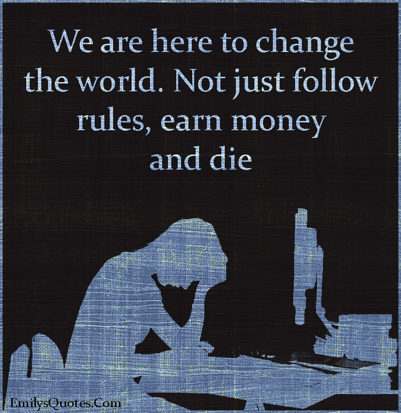 emilysquotes-com-change-world-follow-rules-money-death-reason-inspirational-motivational-life-unknown